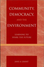 Community, Democracy, and the Environment : Learning to Share the Future - Jane A. Grant