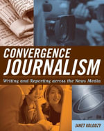 Convergence Journalism : Writing and Reporting Across the News Media - Janet Kolodzy