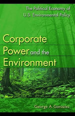Corporate Power and the Environment : The Political Economy of U.S. Environmental Policy - George A. Gonzalez