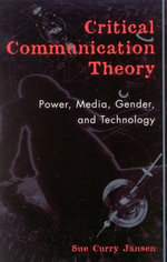 Critical Communication Theory : Power, Media, Gender, and Technology - Sue Curry Jansen