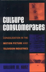 Culture Conglomerates : Consolidation in the Motion Picture and Television Industries - William M. Kunz