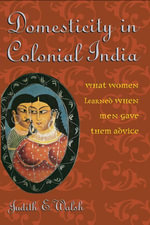 Domesticity in Colonial India : What Women Learned When Men Gave Them Advice - Judith E. Walsh