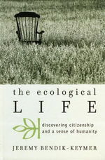The Ecological Life : Discovering Citizenship and a Sense of Humanity - Jeremy Bendik-Keymer