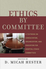 Ethics by Committee : A Textbook on Consultation, Organization, and Education for Hospital Ethics Committees - Micah D. Hester