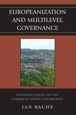 Europeanization and Multilevel Governance : Cohesion Policy in the European Union and Britain - Ian Bache