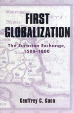 First Globalization : The Eurasian Exchange, 1500-1800 - Geoffrey C. Gunn