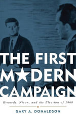 The First Modern Campaign : Kennedy, Nixon, and the Election of 1960 - Gary A. Donaldson