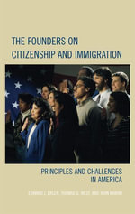 The Founders on Citizenship and Immigration : Principles and Challenges in America - Edward J. Erler
