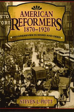 American Reformers, 1870-1920 : Progressives in Word and Deed - Steven L. Piott