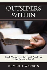 Outsiders Within : Black Women in the Legal Academy After Brown V. Board - Elwood D. Watson