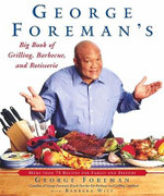 George Foreman's Big Book of Grilling, Barbecue and Rotisserie : More than 75 Recipes for Family and Friends
