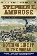 Nothing Like it in the World : The Men That Built the Transcontinental Railroad 1863-1869 - Stephen E. Ambrose