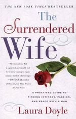 The Surrendered Wife : A Practical Guide for Finding Intimacy, Passion, and Peace with a Man - Laura Doyle