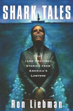 Shark Tales : True (and Amazing) Stories from America's Lawyers - Ron Liebman