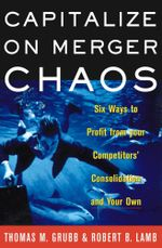 Capitalize on Merger Chaos : Six Ways to Profit from Your Competitors' Consolidation and Your Own - Thomas M Grubb