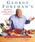 George Foreman's Big Book of Grilling, Barbecue, and Rotisserie : More Than 75 Recipes for Family and Friends - George Foreman