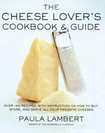 The Cheese Lover's Cookbook & Guide : Over 100 Recipes, with Instructions on How to Buy, Store, and Serve All Your Favorite Cheeses - Paula Lambert