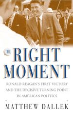 The Right Moment : Ronald Reagan's First Victory and the Decisive Turning Point in American Politics - Matthew Dallek