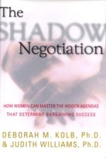 The Shadow Negotiation : How Women Can Master the Hidden Agendas That Determine Bargaining Success - Deborah Kolb