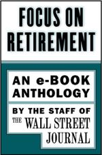 Focus on Retirement : An e-Book Anthology - The Staff of the Wall Street Journal