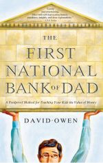 The First National Bank of Dad : The Best Way to Teach Kids About Money - David Owen