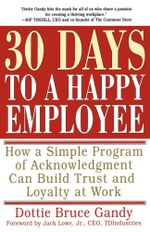 30 Days to a Happy Employee : How a Simple  Program of Acknowledgment Can Build Trust and Loyalty at Work - Dottie Gandy