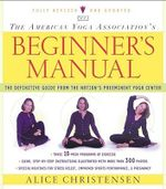 The American Yoga Association's Beginner's Manual : The Definitive Guide from the Nation's Preeminent Yoga Center - Alice Christensen