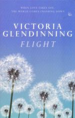 Flight : When Love Takes Off, The World Comes Crashing Down. - Victoria Glendinning