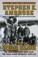 The Wild Blue : The Men and Boys Who Flew the B-24s over Germany 1944-45 - Stephen E. Ambrose