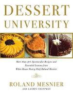 Dessert University : More Than 300 Spectacular Recipes and Essential Lessons from White House Pastry Chef Roland Mesnier - Roland Mesnier