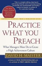 Practice What You Preach : What Managers Must Do to Create a High Achievement Culture - David H. Maister