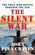 The Silent War : The Cold War Battle Beneath the Sea - John P. Craven