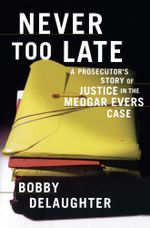 Never Too Late : A Prosecutor's Story of Justice in the Medgar Evars Case - Bobby Delaughter