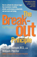 The Breakout Principle : How to Activate the Natural Trigger That Maximizes Creativity, Athletic Performance, Productivity, and Personal Well-Being - Herbert Benson