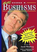 More George W.Bushisms : More of Slate's Accidental Wit and Wisdom of Our 43rd President - Jacob Weisberg