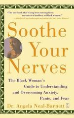 Soothe Your Nerves : The Black Woman's Guide to Understanding and Overcoming Anxiety, Panic and Fear - Angela Neal-Barnett