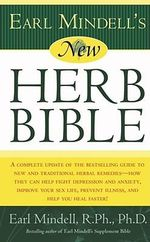 Earl Mindell'S New Herb Bible : A Complete Update of the Bestselling Guide to New and Traditional Herbal Remedies--How They Can Fight Depression and Anxiety, Improve Your Sex Life, Prevent Illness and Help You Heal Faster! - MINDELL