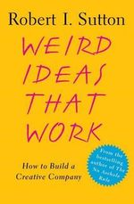 Weird Ideas That Work : How to Build a Creative Company - Robert I Sutton