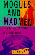 Moguls and Madmen : The Pursuit of Power in Popular Music - Jory Farr