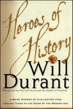 Heroes of History : A Brief History of Civilization from Ancient Times to the Dawn of the Modern Age - Will Durant