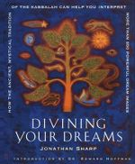 Divining Your Dreams : How the Ancient, Mystical Tradition of the Kabbalah Can Help You Interpret 1000 Dream Images - Jonathan Sharp