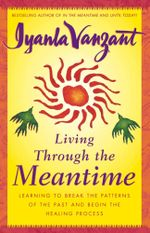 Living Through the Meantime : Learning to Break the Patterns of the Past and Beg - Iyanla Vanzant
