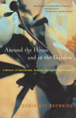 Around the House and In the Garden : A Memoir of Heartbreak, Healing, and Home Improvement - Dominique Browning