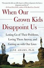 When Our Grown Kids Disappoint Us : Letting Go of Their Problems Loving Them Anyway and Getting on With Our Lives - Jane Adams