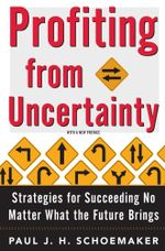 Profiting From Uncertainty : Strategies for Succeeding No Matter What the Future Brings - Paul Schoemaker