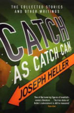 Catch As Catch Can :  The Collected Stories and Other Writings - Joseph Heller