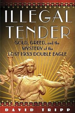 Illegal Tender : Gold, Greed and the Mystery of the Lost 1933 Double Eagle - David Tripp