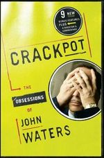 Crackpot : The Obsessions of John Waters - John Waters