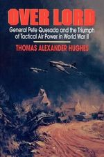 Over Lord : General Pete Quesada and the Triumph of Tactical Air Power in World War II - Thomas Alexander Hughes