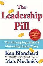 The Leadership Pill : The Missing Ingredient in Motivating People Today :  The Missing Ingredient in Motivating People Today - Kenneth H. Blanchard